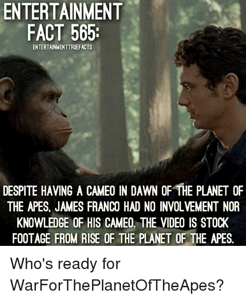 dawn of the planet of the apes: ENTERTAINMENT  FACT 565:  ENTERTAINMENTTRUEFACTS  DESPITE HAVING A CAMEO IN DAWN OF THE PLANET OF  THE APES, JAMES FRANCO HAD NO INVOLVEMENT NOR  KNOWLEDGE OF HIS CAMEO. THE VIDEO IS STOCK  FOOTAGE FROM RISE OF THE PLANET OF THE APES. Who's ready for WarForThePlanetOfTheApes?