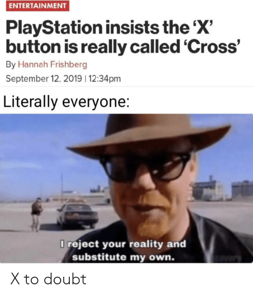 PlayStation, Cross, and Doubt: ENTERTAINMENT  PlayStation insists the 'X'  button is really called 'Cross'  By Hannah Frishberg  September 12, 2019 12:34pm  Literally everyone:  O reject your reality and  substitute my own. X to doubt