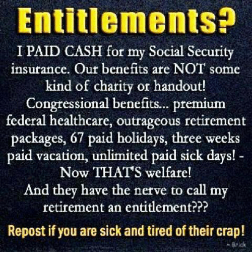 entitlement: Entitlements?  I PAID CASH for my Social Security  insurance. Out benefits are NOT some  kind of charity or handout!  Congtessional benefits.. premium  federal healthcare, outrageous retirement  packages, 67 paid holidays, three weeks  paid vacation, unlimited paid sick days!  Now THATS welfare!  And they have the nerve to call my  retirement an entitlement???  Repost if you are sick and tired of their crap!  -Brick