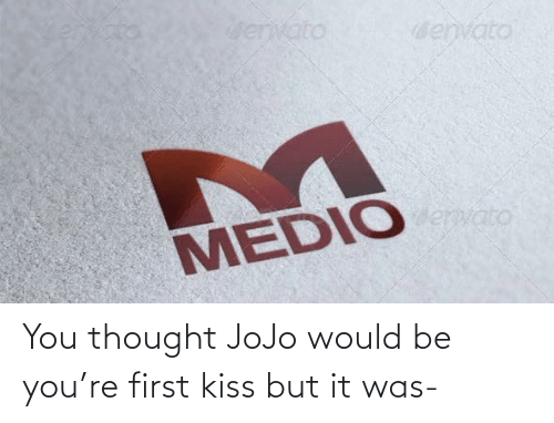 first kiss: envato  denvato  Bervato  MEDIO You thought JoJo would be you're first kiss but it was-