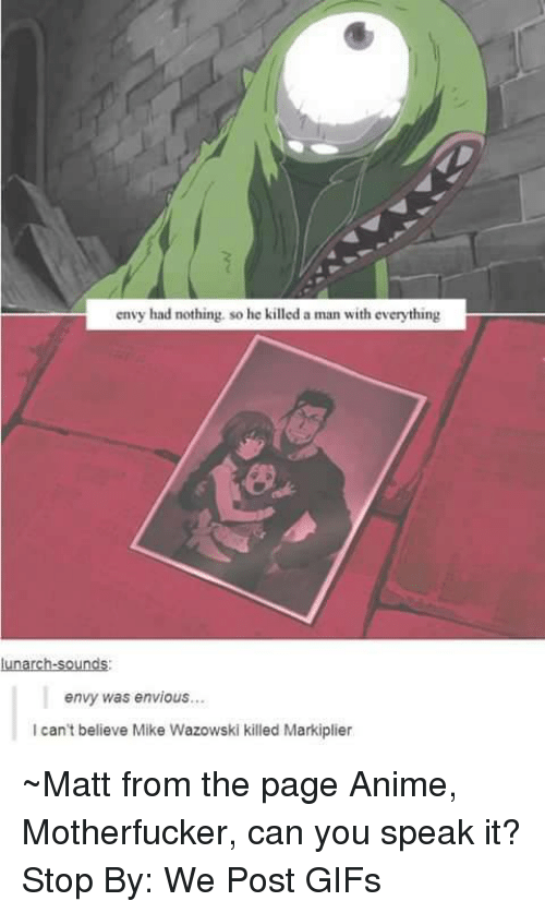 Markiplie: envy had nothing. so he killed a man with everything  lunarch-sounds:  envy was envious...  l can't believe Mike Wazowski killed Markiplier ~Matt from the page Anime, Motherfucker, can you speak it? Stop By: We Post GIFs