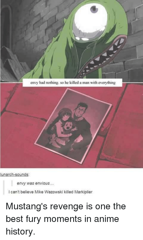 Markiplie: envy had nothing. so he killed a man with everything  lunarch-sounds:  envy was envious...  can't believe Mike Wazowski killed Markiplier Mustang's revenge is one the best fury moments in anime history.