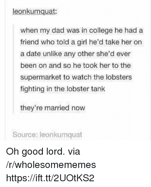 Oh Good Lord: eonkumquat  when my dad was in college he had a  friend who told a girl he'd take her on  a date unlike any other she'd ever  been on and so he took her to the  supermarket to watch the lobsters  fighting in the lobster tank  they're married now  Source: leonkumquat Oh good lord. via /r/wholesomememes https://ift.tt/2UOtKS2