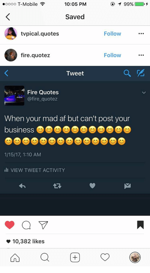 ire: eoooo T-Mobile  10:05 PM  99%  Saved  tvpical.quotes  Follow  fire.quotez  Follow  Tweet  e Quotes  ire quotez  When your mad af but can't post your  business  1/15/17, 1:10 AM  lI VIEW TWEET ACTIVITY  *10,382 likes