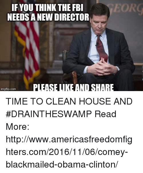 Obama Clinton: EORG  IF YOUTHINK THE FBI  NEEDSANEW DIRECTOR  PLEASE LIKE ANDSHARE  mgflip.com TIME TO CLEAN HOUSE AND #DRAINTHESWAMP  Read More: http://www.americasfreedomfighters.com/2016/11/06/comey-blackmailed-obama-clinton/