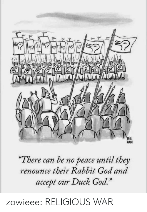 """Noth: Eoseh  Job,  PAUL  NOTH  """"There can be no peace until they  renounce their Rabbit God and  accept our Duck God."""" zowieee:  RELIGIOUS WAR"""