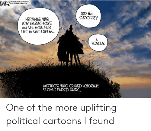 Life, Faded, and Cartoons: EOSREVEW-JOURNAL  9 OCREATORS.COM  AND tie  SHOOTER?  HERNAME WAS  LORI OILBERT-KAYE  and SHE GAVE HER  LIFE SAVE OTHERS..  NOBODY  ANDTHOSE WHO CRAVED NOTORIETY,  SLOWLY FADED AWAY... One of the more uplifting political cartoons I found