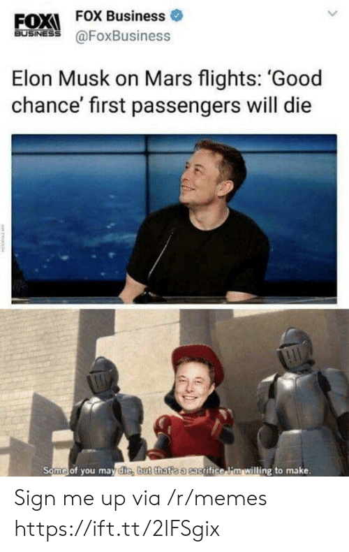 Sign Me Up: EOX  FOX Business o  BUSINESS  Elon Musk on Mars flights: 'Good  chance' first passengers will die  Some of you mav die but that s a sacrifice lim willing to make Sign me up via /r/memes https://ift.tt/2IFSgix
