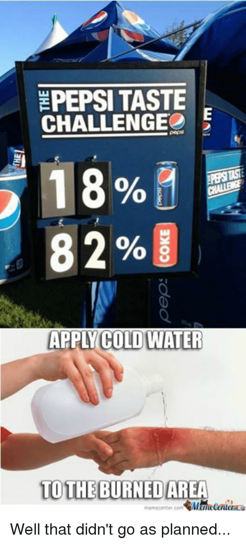 Memes, 🤖, and Applies: EPEPSI TASTE  CHALLENGE  18%  82%  APPLY COLDWATER  TO THE BURNED AREA Well that didn't go as planned...
