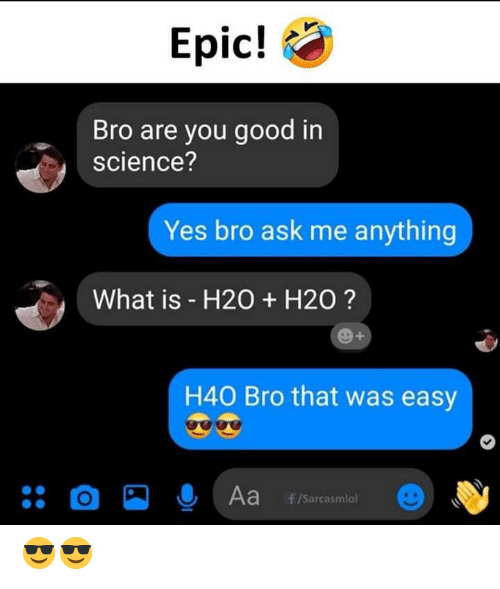 That Was Easy: Epic!  Bro are you good in  science?  Yes bro ask me anything  What is - H20  H20?  H40 Bro that was easy  O  Aa  f/Sarcasmlo 😎😎
