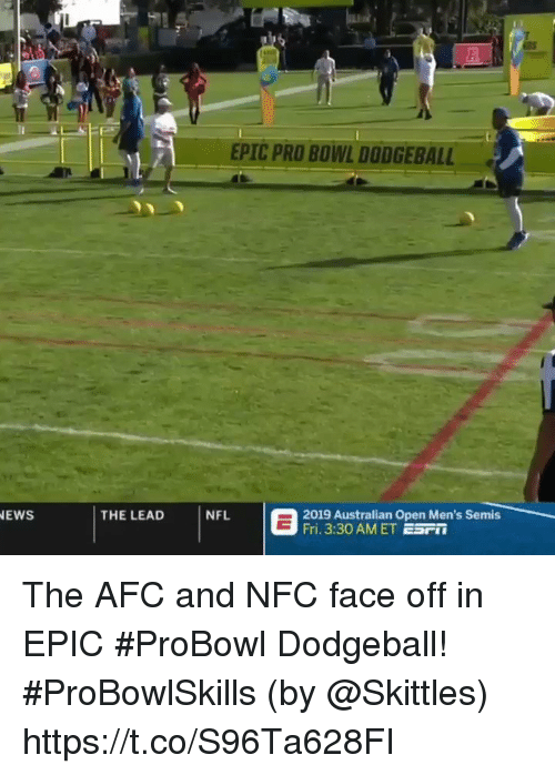 Dodgeball, Memes, and Pro: EPIC PRO BOWL DODGEBALL  |THE LEAD  İNFL  2019:30 AM ET ESMen's Semis  EWS  Fri. 3:30 AMET ESF The AFC and NFC face off in EPIC #ProBowl Dodgeball! #ProBowlSkills  (by @Skittles) https://t.co/S96Ta628FI