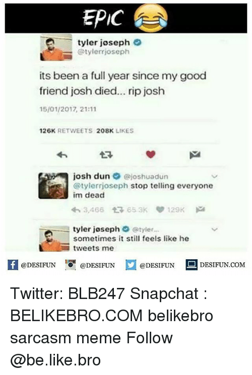 Be Like, Meme, and Memes: EPIC  -tyler joseph e  @tylerrjoseph  its been a full year since my good  friend josh died... rip josh  15/01/2017, 21:11  26K RETWEETS 208K LIKES  わ  josh dun @joshuadun  @tylerrjoseph stop telling everyone  im dead  わ3,466 653K 129K  tyler joseph Φ @tyler..,  sometimes it still feels like he  -tweets me  K @DESIFUN 증@DESIFUN  @DESIFUN-DESIFUN.COM Twitter: BLB247 Snapchat : BELIKEBRO.COM belikebro sarcasm meme Follow @be.like.bro