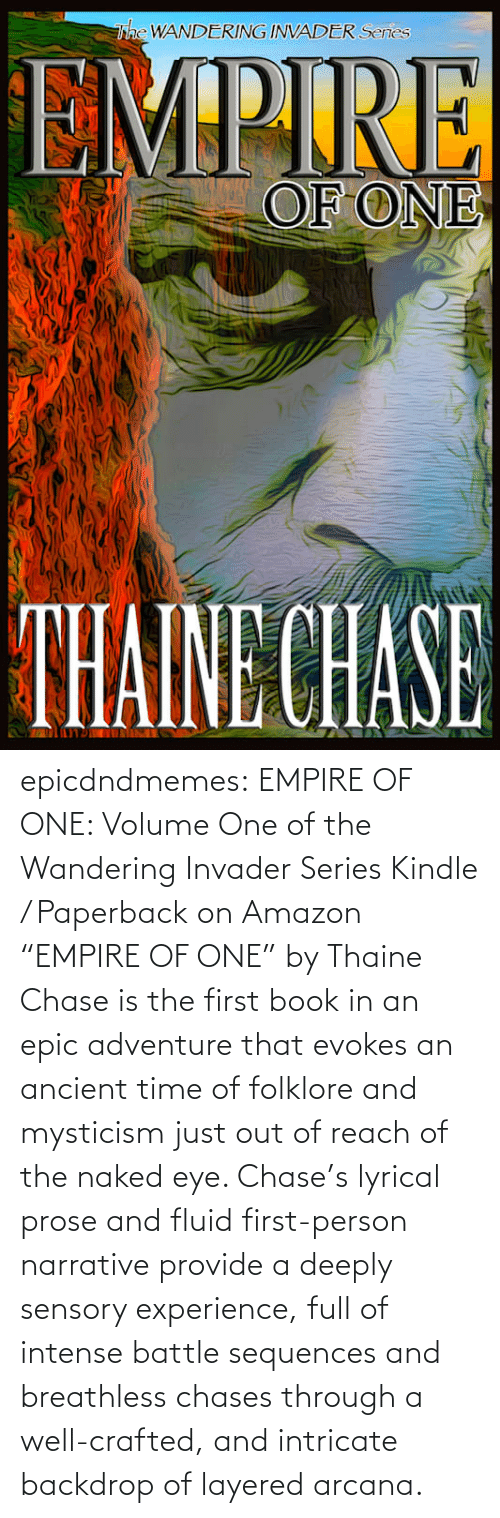 """Naked: epicdndmemes:   EMPIRE OF ONE: Volume One of the Wandering Invader Series Kindle / Paperback on Amazon   """"EMPIRE OF ONE"""" by Thaine Chase is the first book in an epic adventure that evokes an ancient time of folklore and mysticism just out of reach of the naked eye. Chase's lyrical prose and fluid first-person narrative provide a deeply sensory experience, full of intense battle sequences and breathless chases through a well-crafted, and intricate backdrop of layered arcana."""
