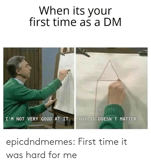 For Me: epicdndmemes:  First time it was hard for me