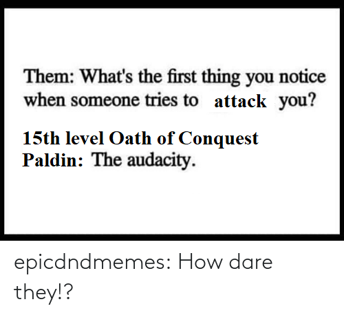 how: epicdndmemes:  How dare they!?