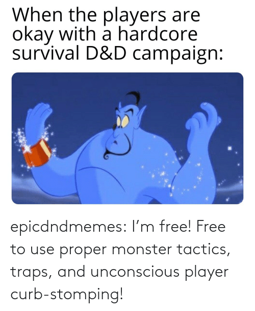 im free: epicdndmemes:  I'm free! Free to use proper monster tactics, traps, and unconscious player curb-stomping!