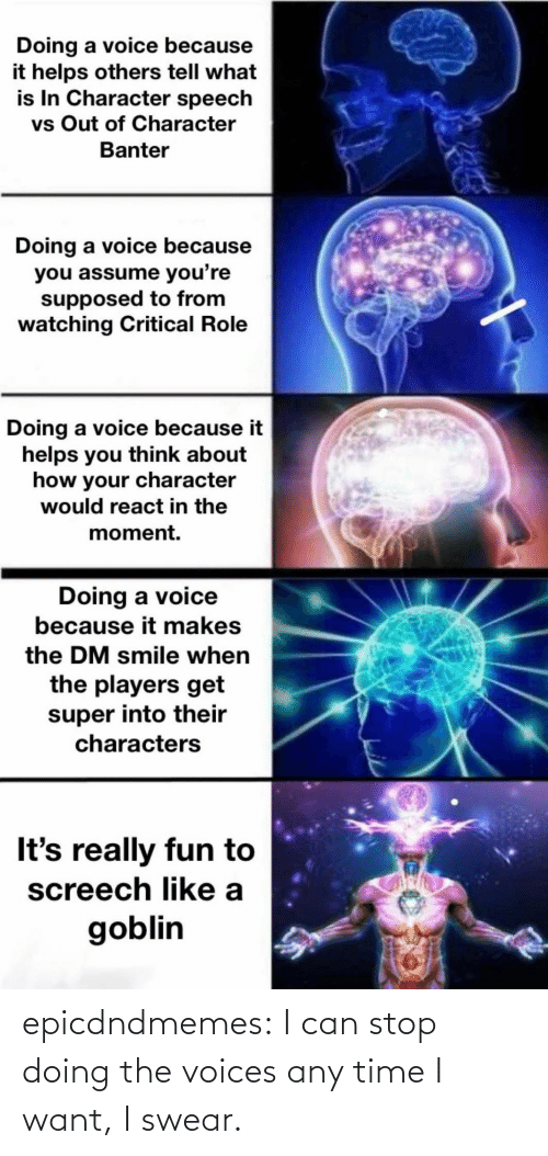 A: epicdndmemes:  I can stop doing the voices any time I want, I swear.