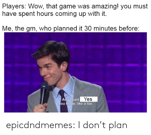 I Dont: epicdndmemes:  I don't plan