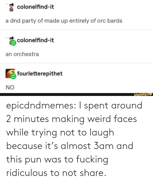 A: epicdndmemes:  I spent around 2 minutes making weird faces while trying not to laugh because it's almost 3am and this pun was to fucking ridiculous to not share.
