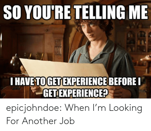 When Im: epicjohndoe:  When I'm Looking For Another Job