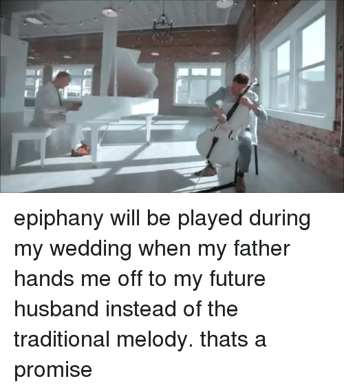 a promise: epiphany will be played during my wedding when my father hands me off to my future husband instead of the traditional melody. thats a promise