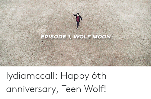 episode 1: EPISODE 1 WOLF MOON lydiamccall:  Happy 6th anniversary, Teen Wolf!