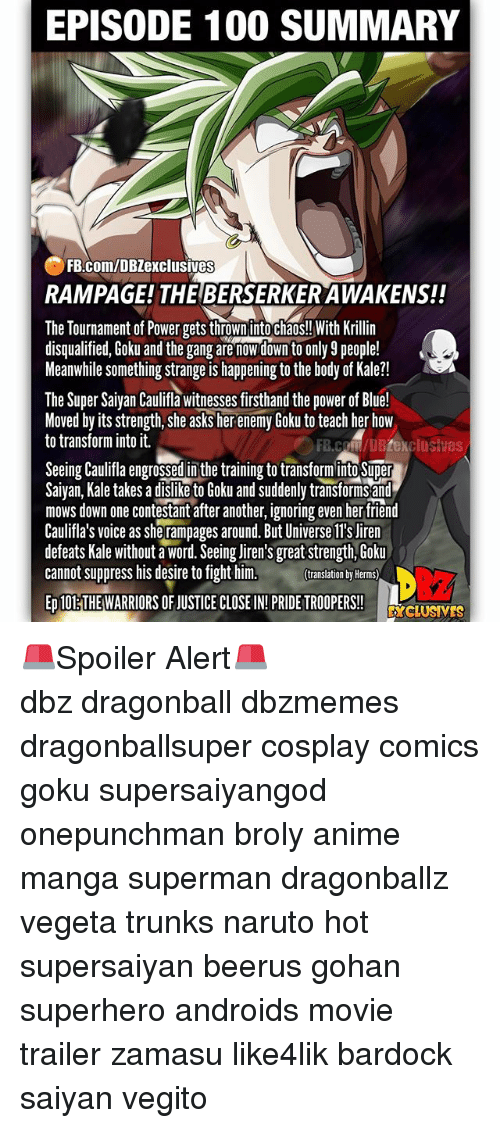 lls: EPISODE 100 SUMMARY  FB.com/DBZexclusives  RAMPAGE! THE BERSERKER AWAKENS!!  The Tournament of Power gets thrown into chaos!! With Krillin  disqualified, Goku and the gang are nowdown to only 9 people!  Meanwhile something strange is happening to the body of Kale?!  The Super Saiyan Caulifla witnesses firsthand the power of Blue!  Moved by its strength, she asks her enemy Goku to teach her how  to transform into it.  FB.coM/DBZexclusives  Seeing Caulifa engrossed in the training to transforminto Super  Saivan, Kale takes a dislike to Goku and suddenly transforms and  mows down one contestant after another, ignoring even her tfriend  Caulifla's voice as she rampages around. But Universe ll's Jiren  defeats Kale without a word. Seeing liren's great strength, Goku  cannot suppress his desire to fight him.  translation by Herms)  ED 10ETHE WARRIORS OF JUSTICE CLOSE IN!PRIDE TROOPERS!  DcLUSVES 🚨Spoiler Alert🚨 ━━━━━━━━━━━━━━━━━━━━━ dbz dragonball dbzmemes dragonballsuper cosplay comics goku supersaiyangod onepunchman broly anime manga superman dragonballz vegeta trunks naruto hot supersaiyan beerus gohan superhero androids movie trailer zamasu like4lik bardock saiyan vegito