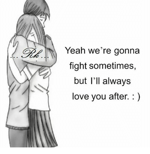 epp: Epp Yeah we're gonna  fight sometimes,  but I'll always  love you after.