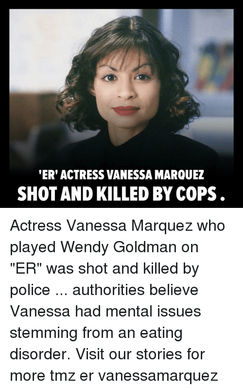 "Memes, Police, and 🤖: ER' ACTRESS VANESSA MARQUEZ  SHOT AND KILLED BY COPS . Actress Vanessa Marquez who played Wendy Goldman on ""ER"" was shot and killed by police ... authorities believe Vanessa had mental issues stemming from an eating disorder. Visit our stories for more tmz er vanessamarquez"