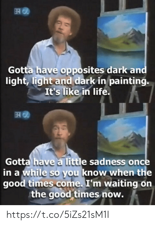 Know When: ER  Gotta have opposites dark and  light, light and dark in painting.  It's like in life.  Gotta have a little sadness once  in a while so you know when the  good times come. I'm waiting on  the good times now. https://t.co/5iZs21sM1I
