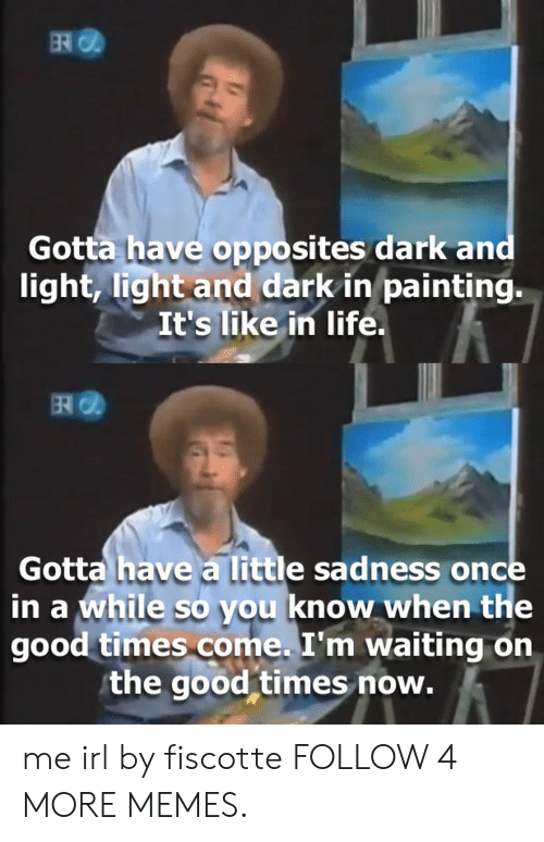 times now: ER  Gotta have opposites dark and  light, light and dark in painting.  It's like in life.  Gotta have a little sadness once  in a while so you know when the  good times come. I'm waiting on  the good times now. me irl by fiscotte FOLLOW 4 MORE MEMES.