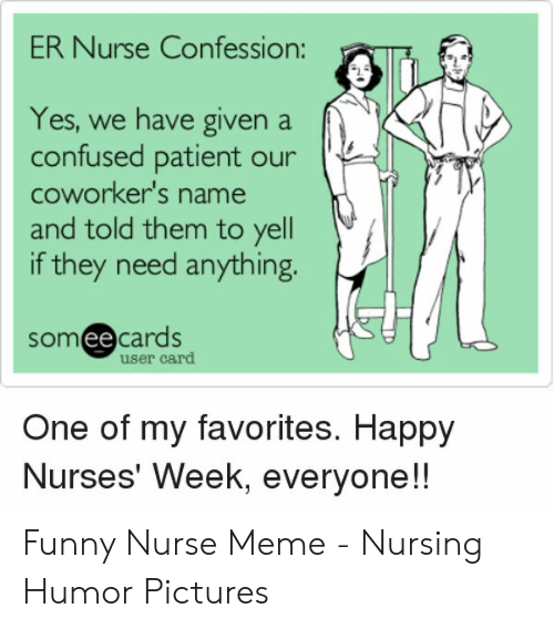 Confused, Funny, and Meme: ER Nurse Confession:  Yes, we have given a  confused patient our  coworker's name  and told them to yell  if they need anything.  someecards  user card  One of my favorites. Happy  Nurses' Week, everyone!! Funny Nurse Meme - Nursing Humor Pictures