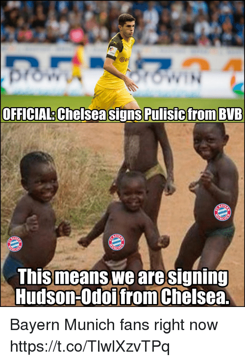hudson: @eR  OFFICIAL Chelsea signs Pulisicfrom BVB  BAY  BAY  This means we aresigning  Hudson-Odoifrom Chelsea Bayern Munich fans right now https://t.co/TlwlXzvTPq