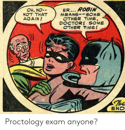 Doctor, Time, and Robin: ER... ROBIN  MEANSSOME  OTHER TIME,  DOCTOR! SOME  OTHER TIME!  OH, NO  NOT THAT  AGAIN!  The  END Proctology exam anyone?