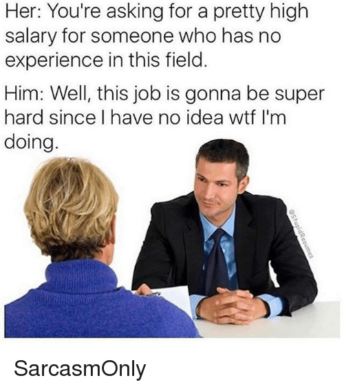 Funny, Memes, and Wtf: er;  salary for someone who has no  experience in this field.  Him: Well, this job is gonna be super  hard since I have no idea wtf I'm  doing SarcasmOnly