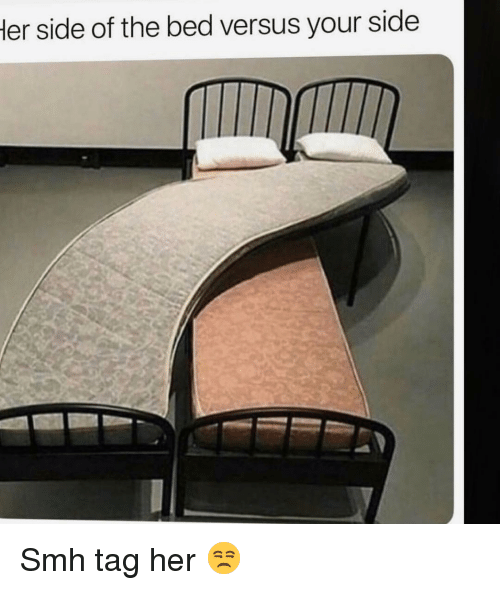 Funny, Smh, and Her: er side of the bed versus your side Smh tag her 😒
