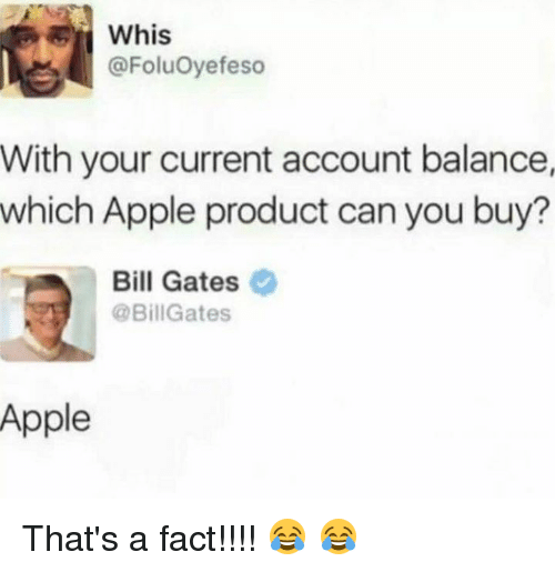 Whis: ER  Whis  @FoluOyefeso  With your current account balance,  which Apple product can you buy?  Bill Gates  @BillGates  Apple That's a fact!!!! 😂 😂