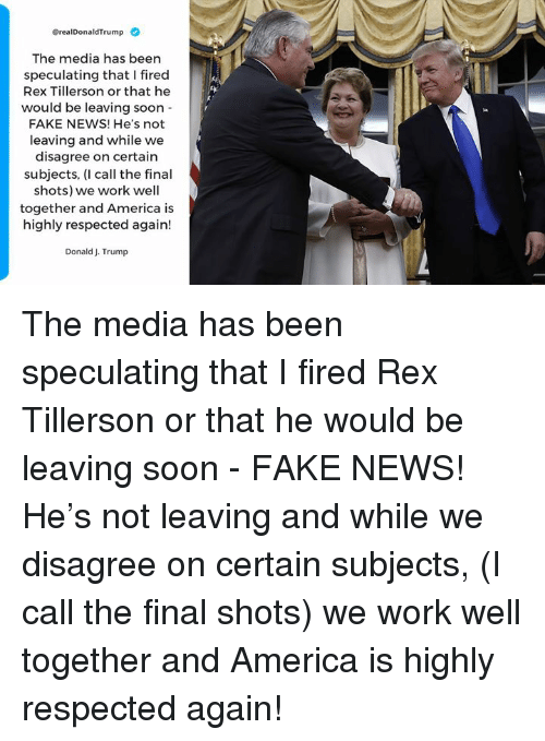 America, Fake, and News: erealDonaldTrump  The media has been  speculating that I fired  Rex Tillerson or that he  would be leaving soon  FAKE NEWS! He's not  leaving and while we  disagree on certain  subjects, (I call the final  shots) we work well  together and America is  highly respected again!  Donald J. Trump The media has been speculating that I fired Rex Tillerson or that he would be leaving soon - FAKE NEWS! He's not leaving and while we disagree on certain subjects, (I call the final shots) we work well together and America is highly respected again!