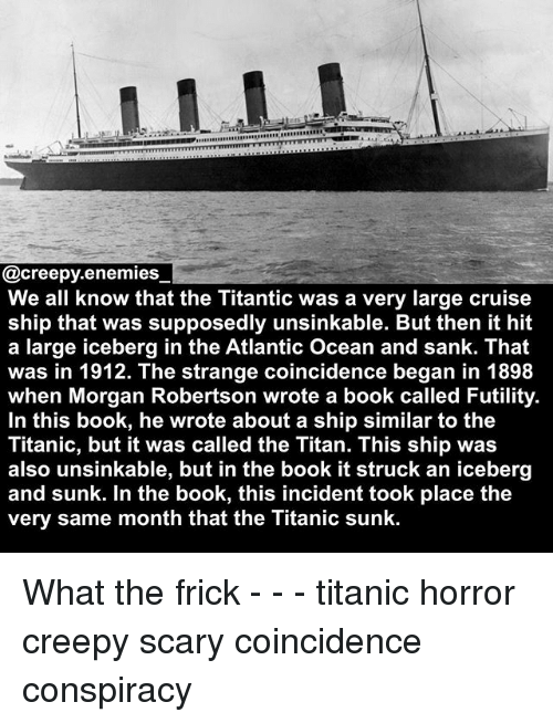 Book It: EREEEERE  @creepy.enemies  We all know that the Titantic was a very large cruise  ship that was supposedly unsinkable. But then it hit  a large iceberg in the Atlantic Ocean and sank. That  was in 1912. The strange coincidence began in 1898  when Morgan Robertson wrote a book called Futility.  In this book, he wrote about a ship similar to the  Titanic, but it was called the Titan. This ship was  also unsinkable, but in the book it struck an iceberg  and sunk. In the book, this incident took place the  very same month that the Titanic sunk. What the frick - - - titanic horror creepy scary coincidence conspiracy
