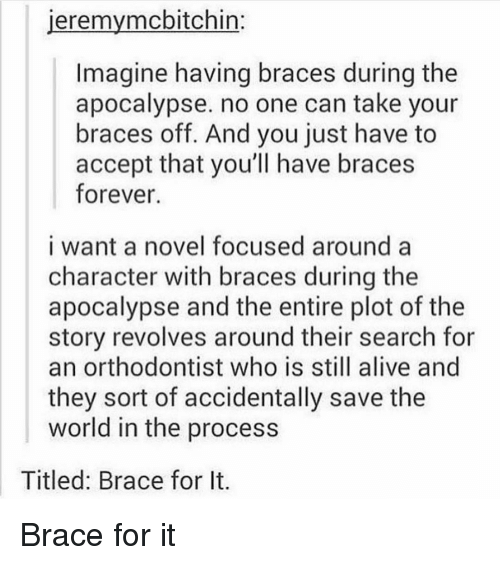 Braces: eremymcbitchin  Imagine having braces during the  apocalypse. no one can take your  braces off. And you just have to  accept that you'll have braces  forever.  i want a novel focused around a  character with braces during the  apocalypse and the entire plot of the  story revolves around their search for  an orthodontist who is still alive and  they sort of accidentally save the  world in the process  Titled: Brace for It. Brace for it