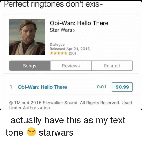 Ringtones: erfect ringtones don't exis-  Obi-Wan: Hello There  Star Wars>  Dialogue  Released Apr 21, 2015  ★ ★☆ (26)  Songs  Reviews  Related  1  Obi-Wan: Hello There  0:01 $0.99  ⓒTM and 2015 Skywalker Sound. All Rights Reserved. Used  Under Authorization. I actually have this as my text tone 😏 starwars