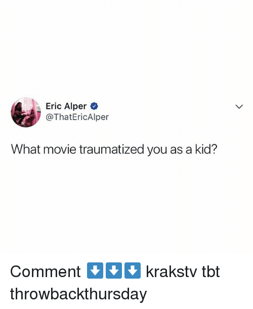 what movie: Eric Alper  @ThatEricAlper  What movie traumatized you as a kid? Comment ⬇️⬇️⬇️ krakstv tbt throwbackthursday