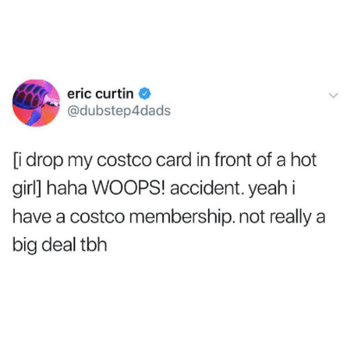 Costco, Tbh, and Girl: eric curtin  @dubstep4dads  [i drop my costco card in front of a hot  girl] haha WOOPS! accident. yeahi  have a costco membership. not really a  big deal tbh