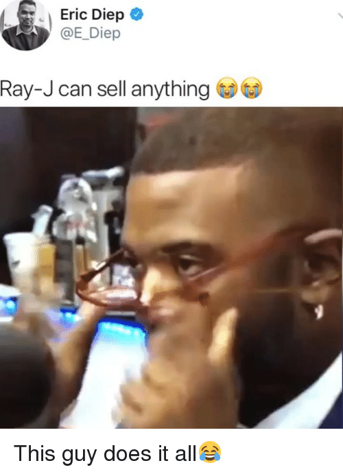 Ray J: Eric Diep  Diep  Ray-J can sell anythng This guy does it all😂