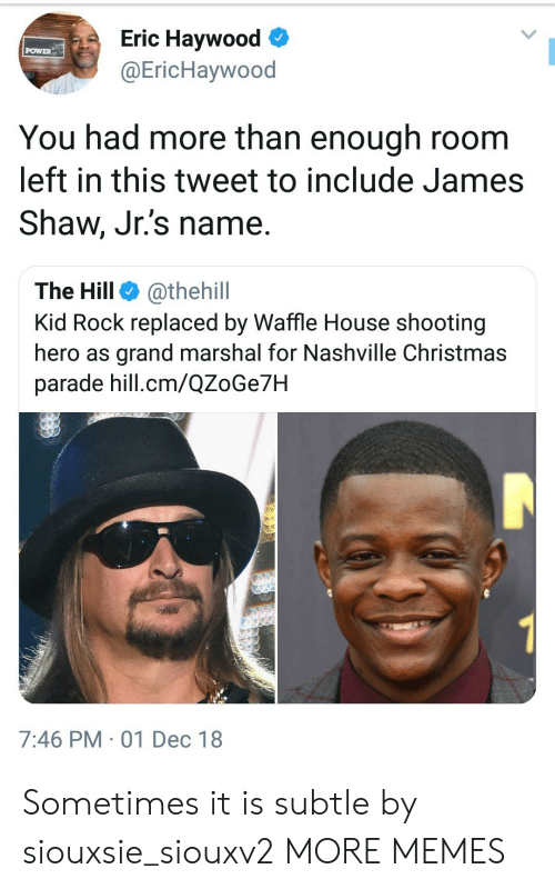 Christmas, Dank, and Memes: Eric Haywood  @EricHaywood  POWER  You had more than enough room  left in this tweet to include James  Shaw, Jr.'s name.  The Hill @thehill  Kid Rock replaced by Waffle House shooting  hero as grand marshal for Nashville Christmas  parade hill.cm/QZoGe7H  7:46 PM 01 Dec 18 Sometimes it is subtle by siouxsie_siouxv2 MORE MEMES
