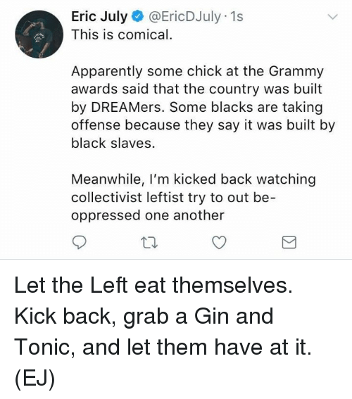 comical: Eric July@EricDJuly 1s  This is comical.  Apparently some chick at the Grammy  awards said that the country was built  by DREAMers. Some blacks are taking  offense because they say it was built by  black slaves.  Meanwhile, I'm kicked back watching  collectivist leftist try to out be-  oppressed one another Let the Left eat themselves.   Kick back, grab a Gin and Tonic, and let them have at it.   (EJ)