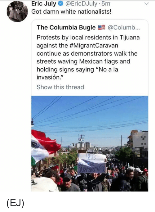 """Memes, Streets, and Columbia: Eric July @EricDJuly 5m  Got damn white nationalists!  The Columbia Bugle@Columb...  Protests by local residents in Tijuana  against the #MigrantCaravan  continue as demonstrators walk the  streets waving Mexican flags and  holding signs saying """"No a la  invasión.""""  Show this thread (EJ)"""