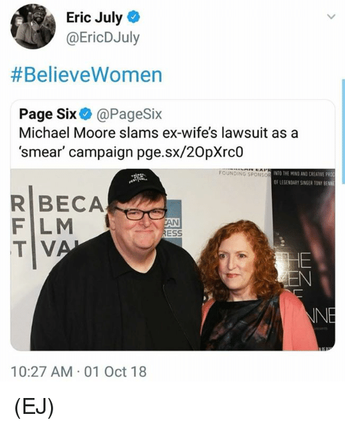 Memes, Michael, and Pro: Eric July  @EricDJuly  #BelieveWomen  Page Six@PageSix  Michael Moore slams ex-wife's lawsuit asa  'smear' campaign pge.sx/20pXrc0  FOUNDING SPONSo  INTO THE MIND AND CREATIVE PRO  OF LEGENDARY SİNGER 10NY BENNE  R BECA  F LM  TV  ESS  INE  10:27 AM 01 Oct 18 (EJ)