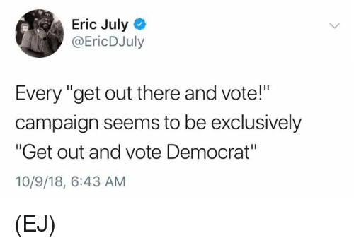 "Memes, 🤖, and Democrat: Eric July  @EricDJuly  Every ""get out there and vote!""  campaign seems to be exclusively  ""Get out and vote Democrat""  10/9/18, 6:43 AM (EJ)"