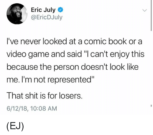 "Memes, Shit, and Book: Eric July  @EricDJuly  I've never looked at a comic book or a  video game and said ""I can't enjoy this  because the person doesn't look like  me. I'm not represented""  That shit is for losers.  6/12/18, 10:08 AM (EJ)"